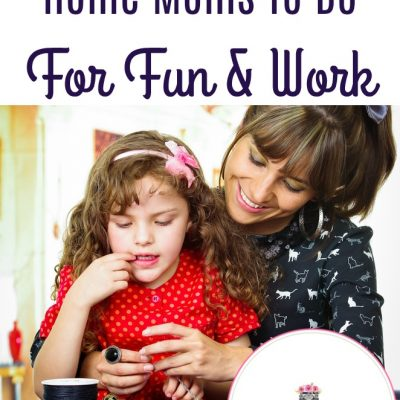 31 Things For Stay At Home Moms To Do For Fun & Work