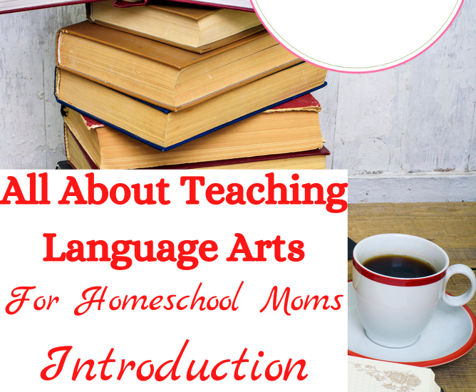 All About Teaching Language Arts For Homeschool Moms Introduction